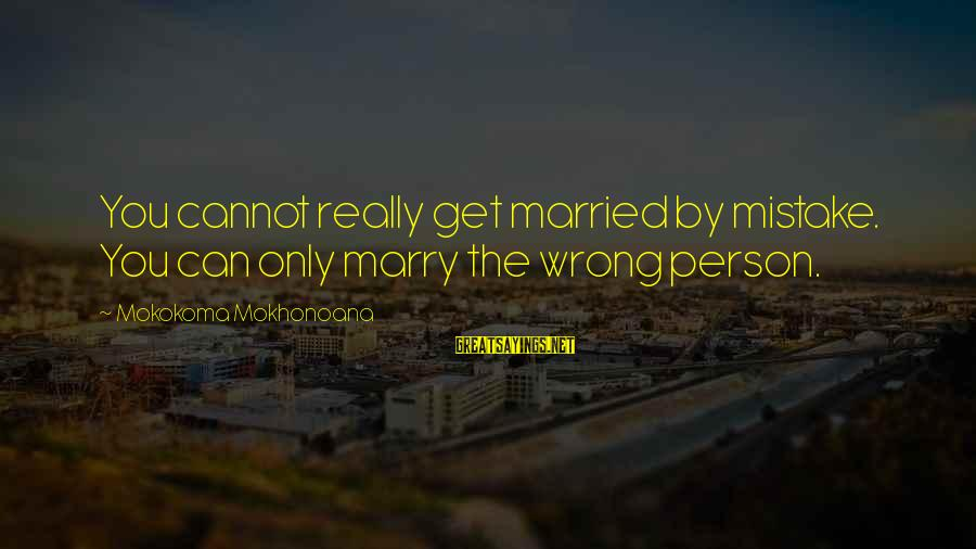 Cousins Pinterest Sayings By Mokokoma Mokhonoana: You cannot really get married by mistake. You can only marry the wrong person.
