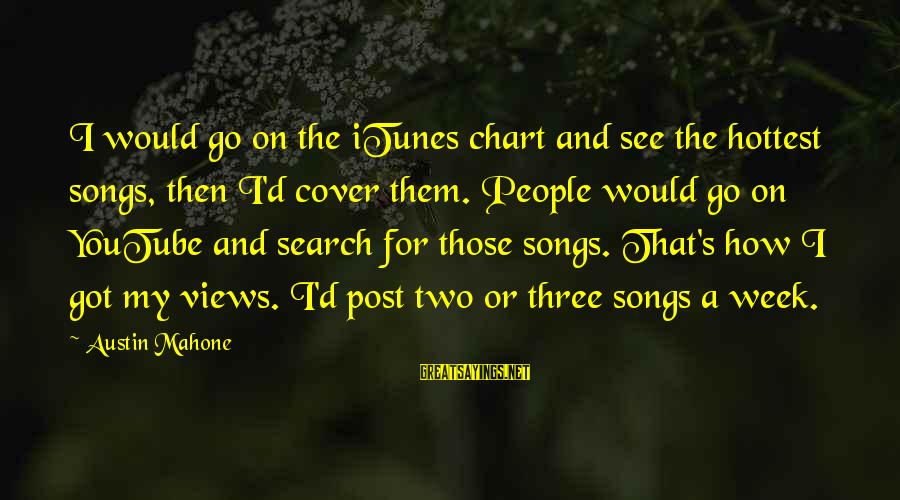Cover Songs Sayings By Austin Mahone: I would go on the iTunes chart and see the hottest songs, then I'd cover