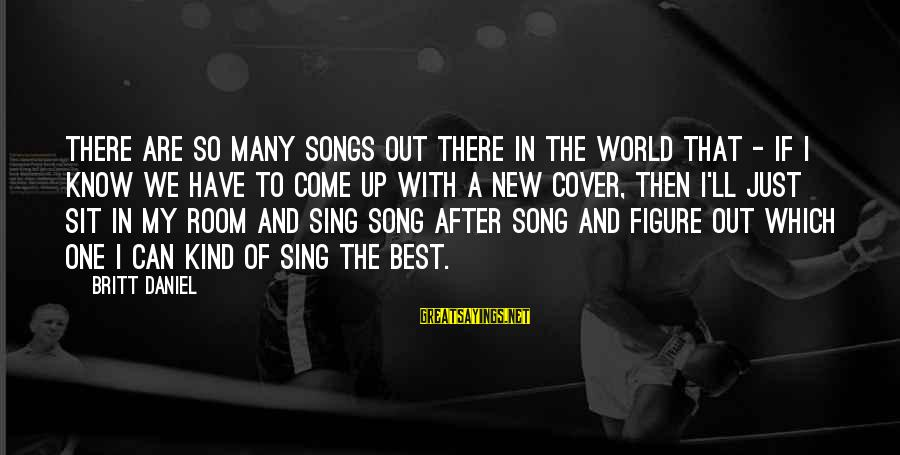 Cover Songs Sayings By Britt Daniel: There are so many songs out there in the world that - if I know