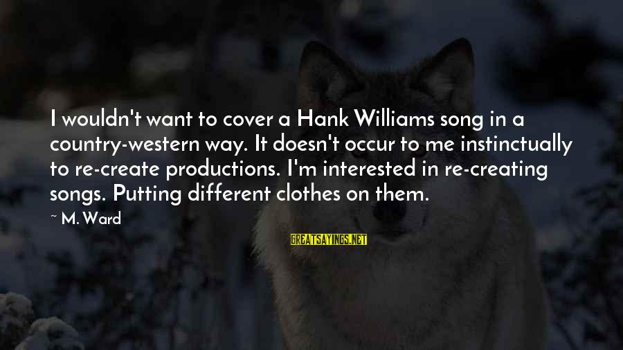 Cover Songs Sayings By M. Ward: I wouldn't want to cover a Hank Williams song in a country-western way. It doesn't