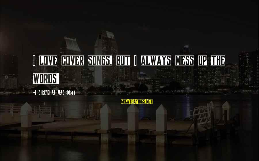 Cover Songs Sayings By Miranda Lambert: I love cover songs, but I always mess up the words!
