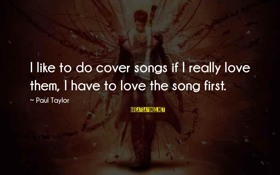Cover Songs Sayings By Paul Taylor: I like to do cover songs if I really love them, I have to love