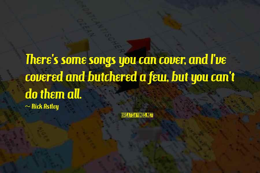 Cover Songs Sayings By Rick Astley: There's some songs you can cover, and I've covered and butchered a few, but you