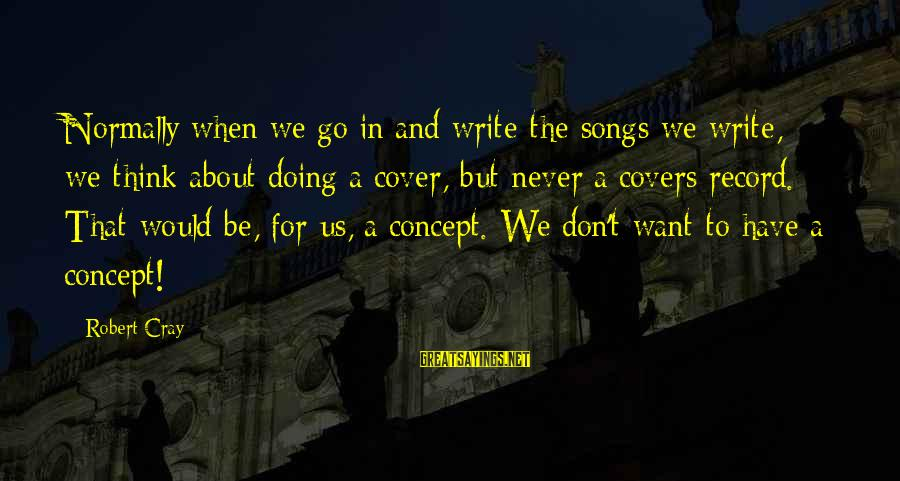Cover Songs Sayings By Robert Cray: Normally when we go in and write the songs we write, we think about doing