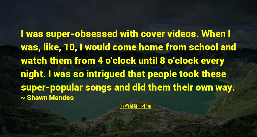 Cover Songs Sayings By Shawn Mendes: I was super-obsessed with cover videos. When I was, like, 10, I would come home
