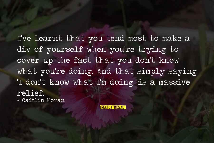 Cover Yourself Up Sayings By Caitlin Moran: I've learnt that you tend most to make a div of yourself when you're trying