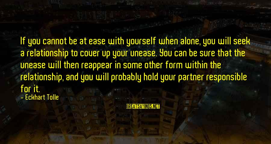 Cover Yourself Up Sayings By Eckhart Tolle: If you cannot be at ease with yourself when alone, you will seek a relationship