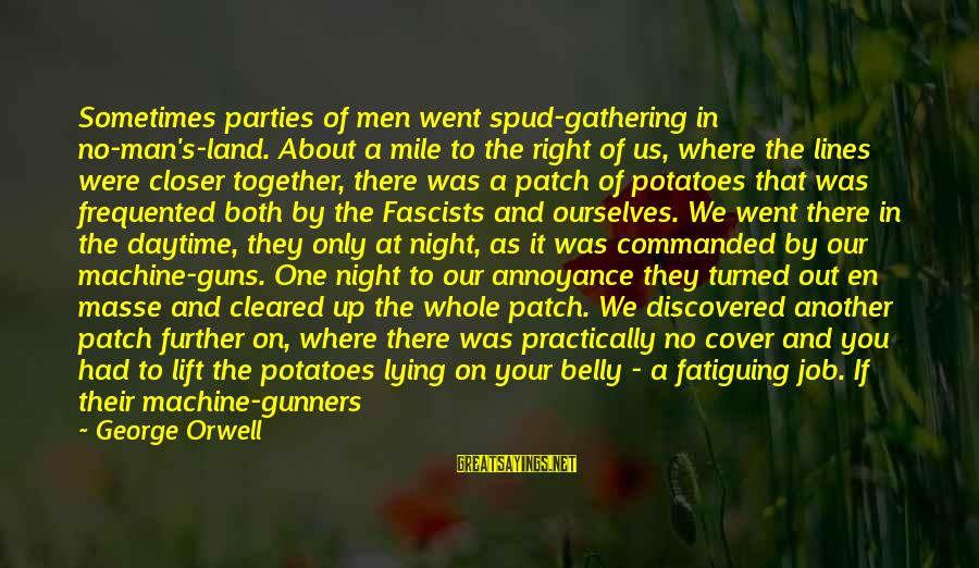 Cover Yourself Up Sayings By George Orwell: Sometimes parties of men went spud-gathering in no-man's-land. About a mile to the right of