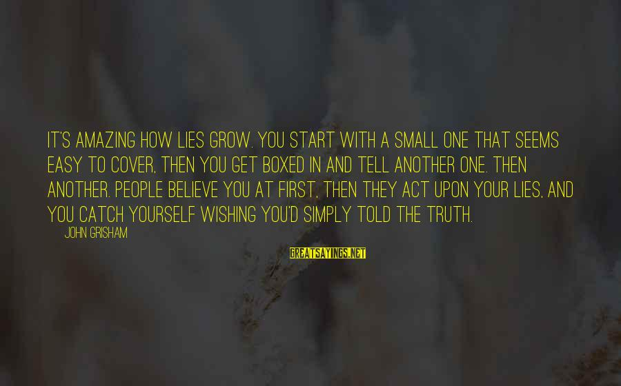 Cover Yourself Up Sayings By John Grisham: It's amazing how lies grow. You start with a small one that seems easy to