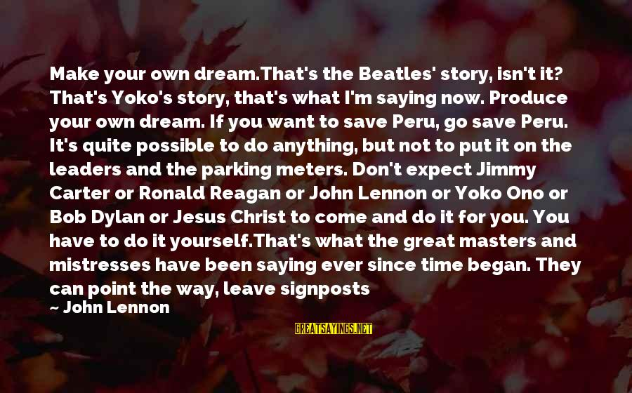 Cover Yourself Up Sayings By John Lennon: Make your own dream.That's the Beatles' story, isn't it? That's Yoko's story, that's what I'm