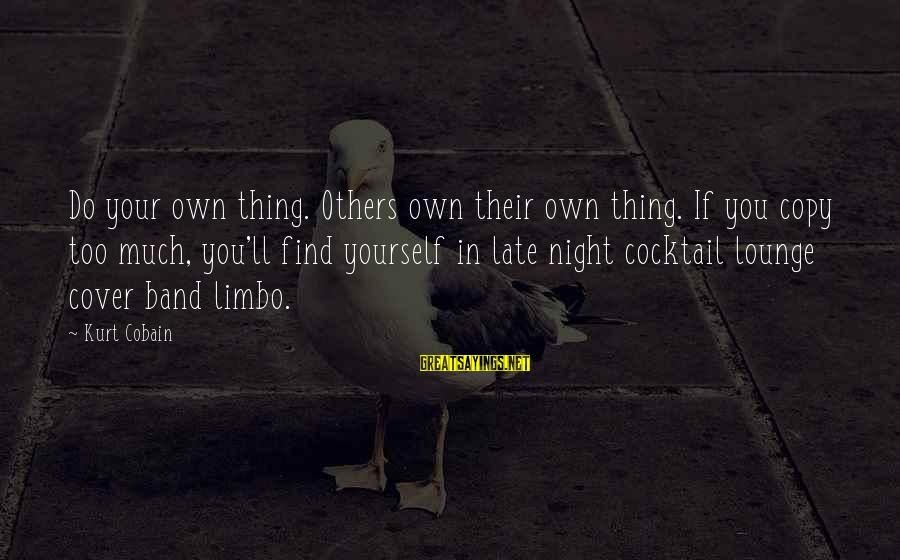 Cover Yourself Up Sayings By Kurt Cobain: Do your own thing. Others own their own thing. If you copy too much, you'll