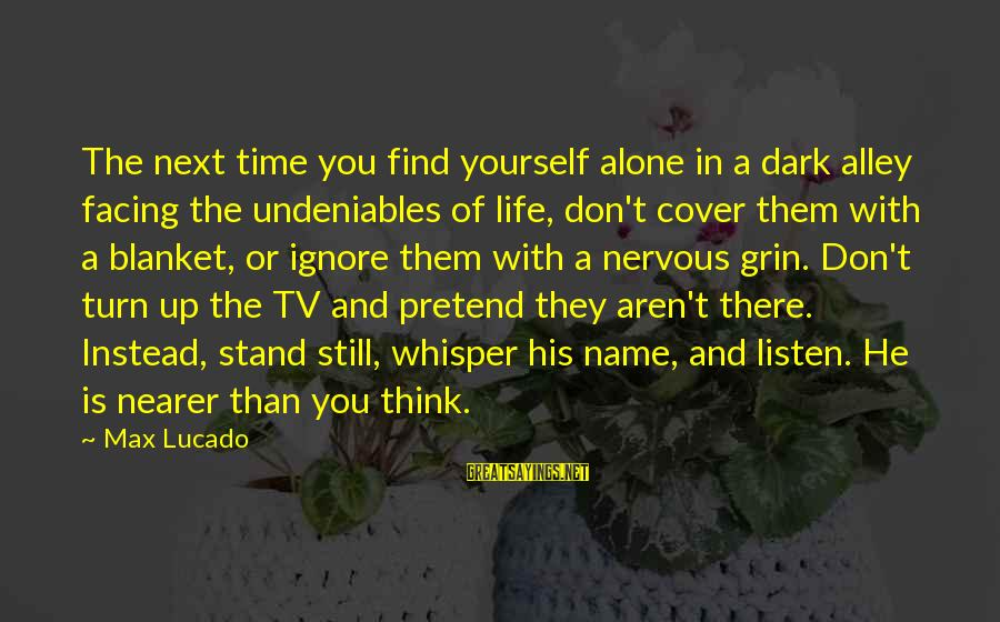 Cover Yourself Up Sayings By Max Lucado: The next time you find yourself alone in a dark alley facing the undeniables of