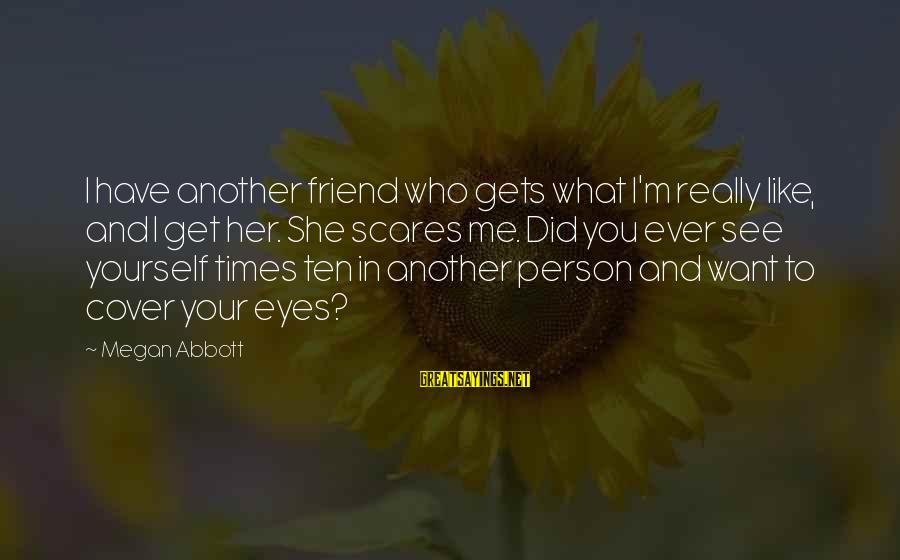 Cover Yourself Up Sayings By Megan Abbott: I have another friend who gets what I'm really like, and I get her. She
