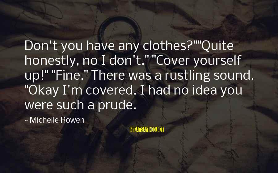 """Cover Yourself Up Sayings By Michelle Rowen: Don't you have any clothes?""""""""Quite honestly, no I don't."""" """"Cover yourself up!"""" """"Fine."""" There was"""
