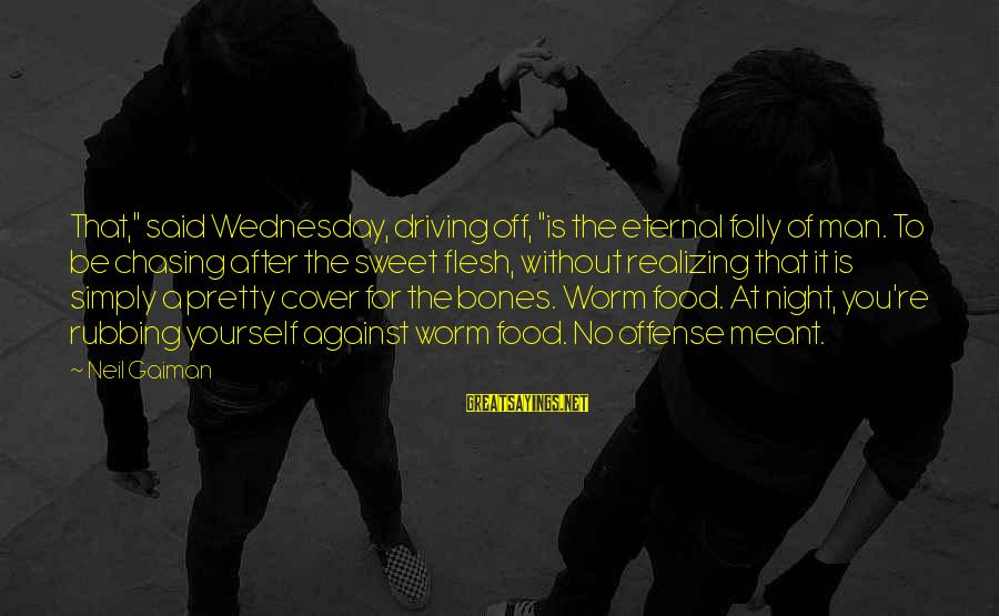 """Cover Yourself Up Sayings By Neil Gaiman: That,"""" said Wednesday, driving off, """"is the eternal folly of man. To be chasing after"""