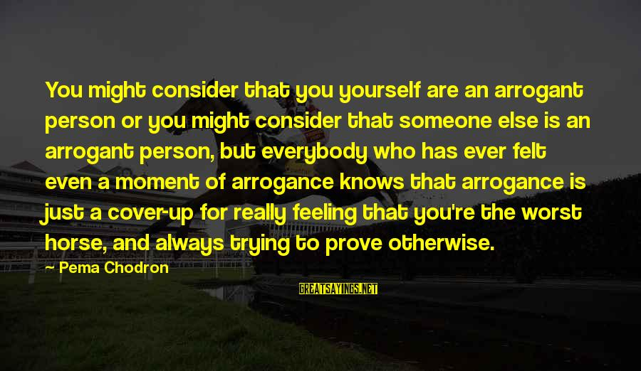 Cover Yourself Up Sayings By Pema Chodron: You might consider that you yourself are an arrogant person or you might consider that