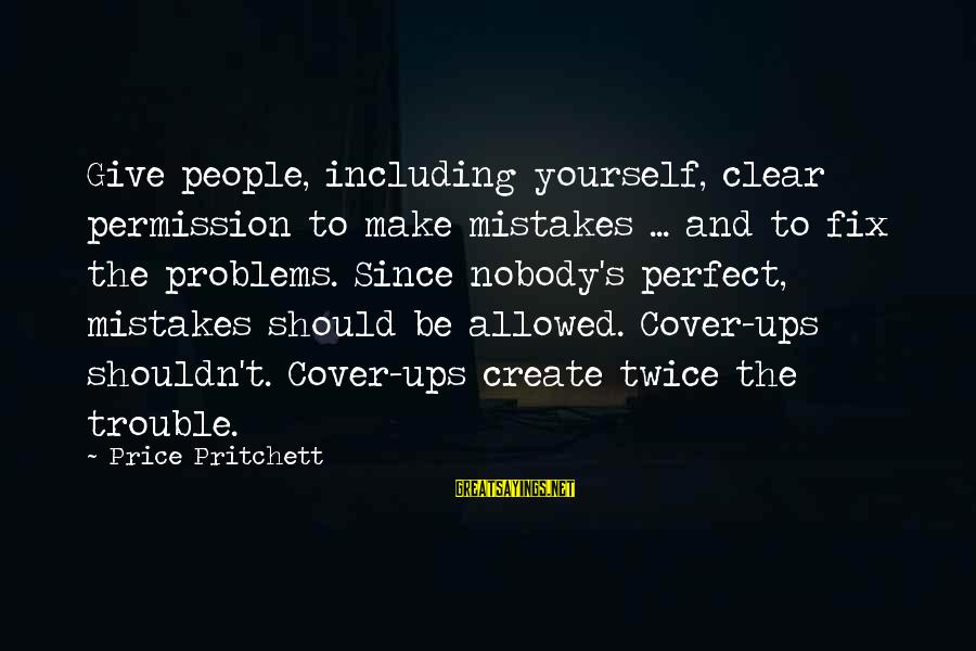 Cover Yourself Up Sayings By Price Pritchett: Give people, including yourself, clear permission to make mistakes ... and to fix the problems.