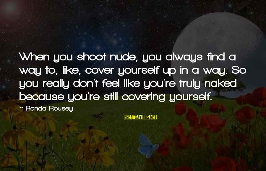 Cover Yourself Up Sayings By Ronda Rousey: When you shoot nude, you always find a way to, like, cover yourself up in