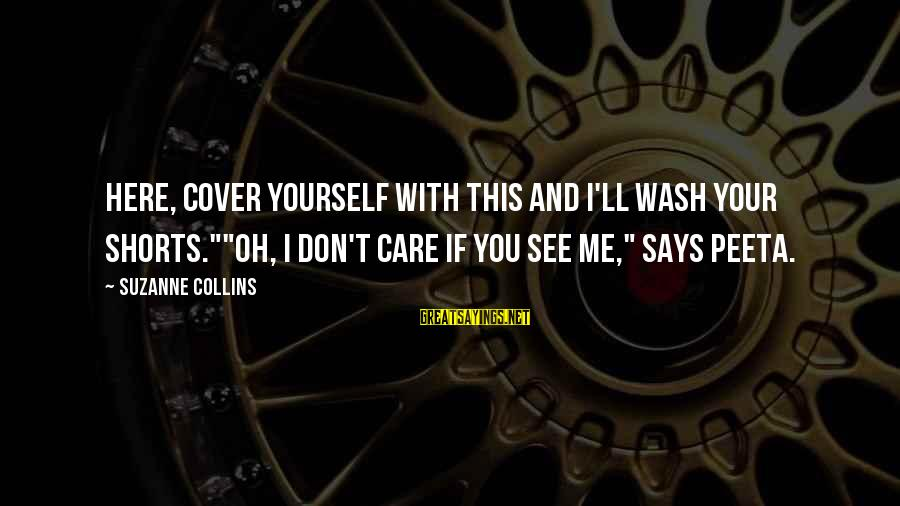 """Cover Yourself Up Sayings By Suzanne Collins: Here, cover yourself with this and I'll wash your shorts.""""""""Oh, I don't care if you"""