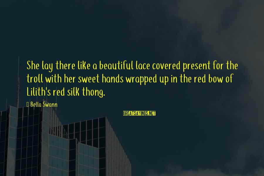 Covered Up Sayings By Bella Swann: She lay there like a beautiful lace covered present for the troll with her sweet