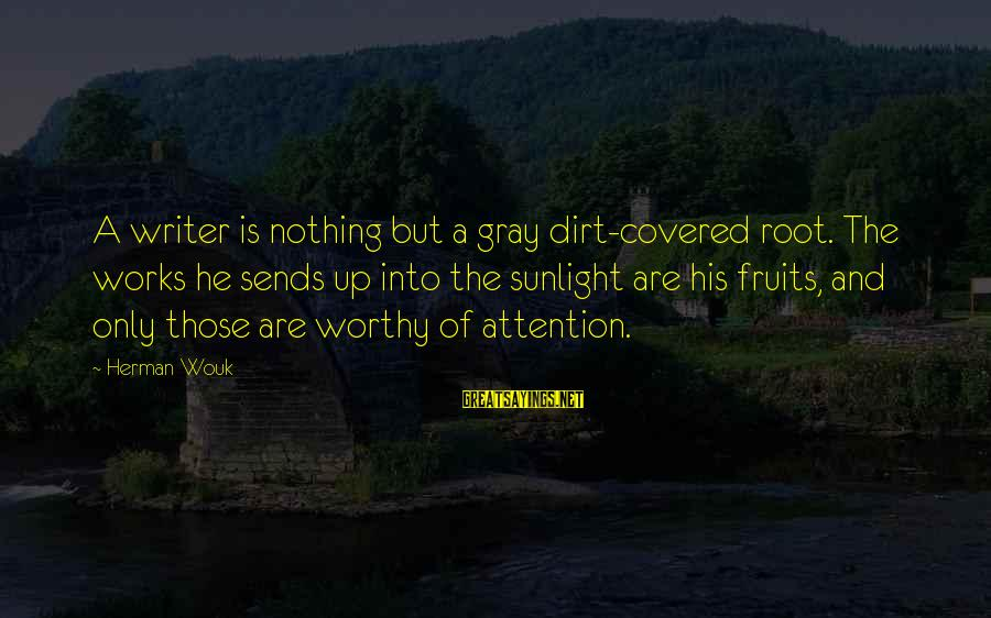 Covered Up Sayings By Herman Wouk: A writer is nothing but a gray dirt-covered root. The works he sends up into