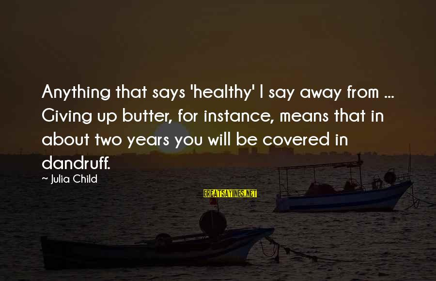 Covered Up Sayings By Julia Child: Anything that says 'healthy' I say away from ... Giving up butter, for instance, means