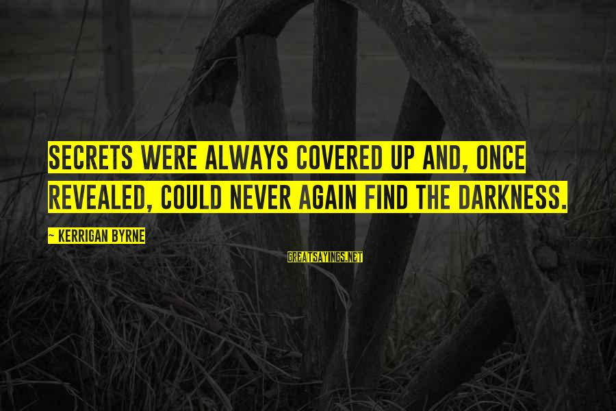 Covered Up Sayings By Kerrigan Byrne: Secrets were always covered up and, once revealed, could never again find the darkness.