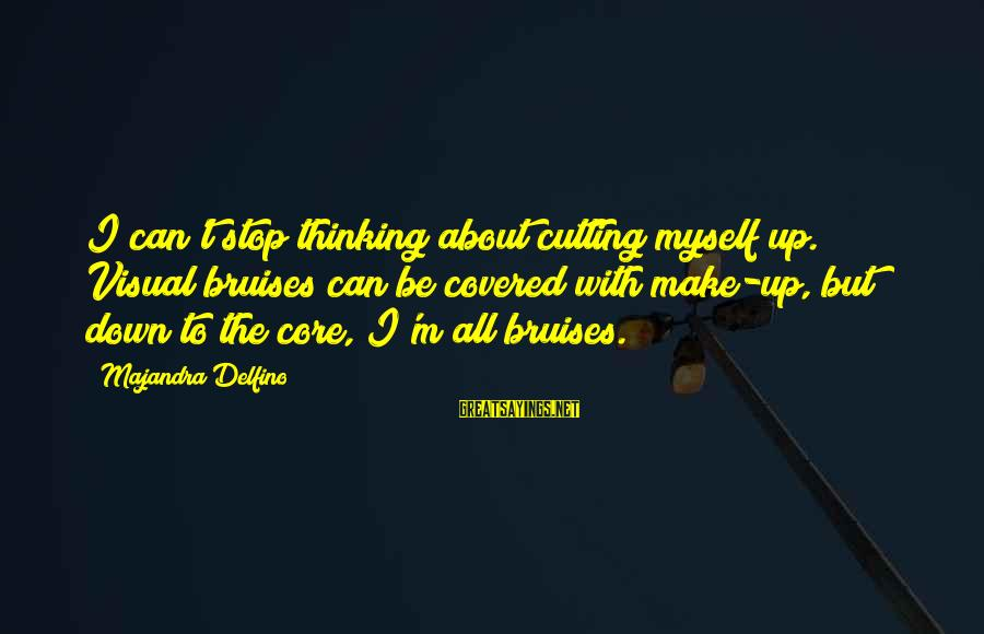 Covered Up Sayings By Majandra Delfino: I can't stop thinking about cutting myself up. Visual bruises can be covered with make-up,