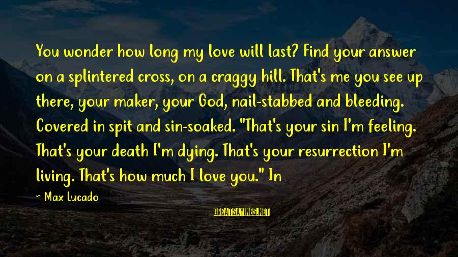 Covered Up Sayings By Max Lucado: You wonder how long my love will last? Find your answer on a splintered cross,