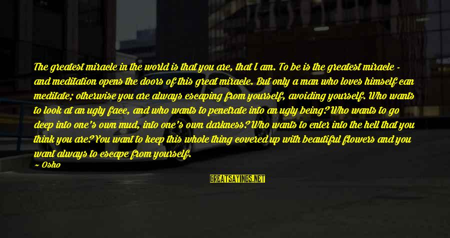 Covered Up Sayings By Osho: The greatest miracle in the world is that you are, that I am. To be