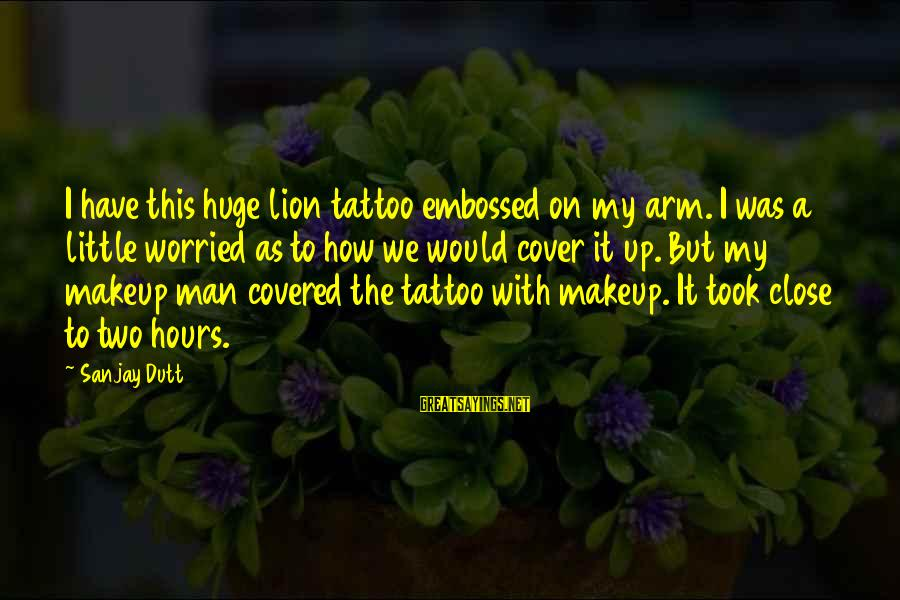Covered Up Sayings By Sanjay Dutt: I have this huge lion tattoo embossed on my arm. I was a little worried