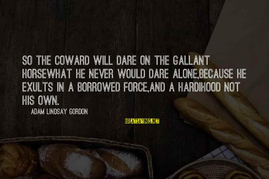 Cowardice And Courage Sayings By Adam Lindsay Gordon: So the coward will dare on the gallant horseWhat he never would dare alone,Because he