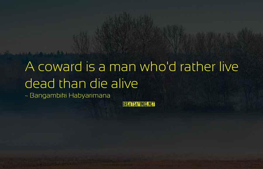 Cowardice And Courage Sayings By Bangambiki Habyarimana: A coward is a man who'd rather live dead than die alive