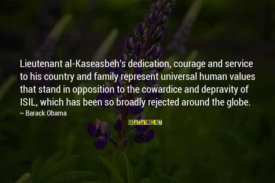 Cowardice And Courage Sayings By Barack Obama: Lieutenant al-Kaseasbeh's dedication, courage and service to his country and family represent universal human values