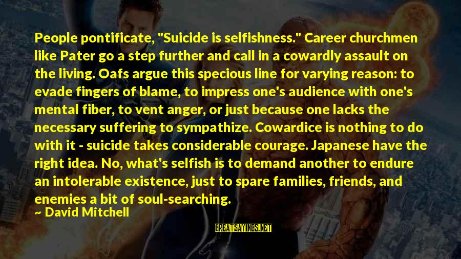 """Cowardice And Courage Sayings By David Mitchell: People pontificate, """"Suicide is selfishness."""" Career churchmen like Pater go a step further and call"""