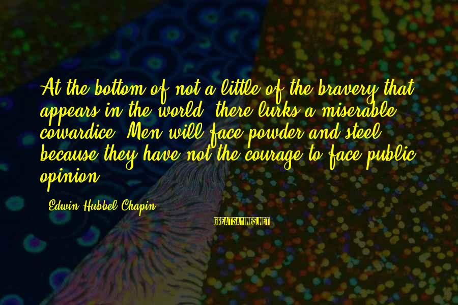 Cowardice And Courage Sayings By Edwin Hubbel Chapin: At the bottom of not a little of the bravery that appears in the world,