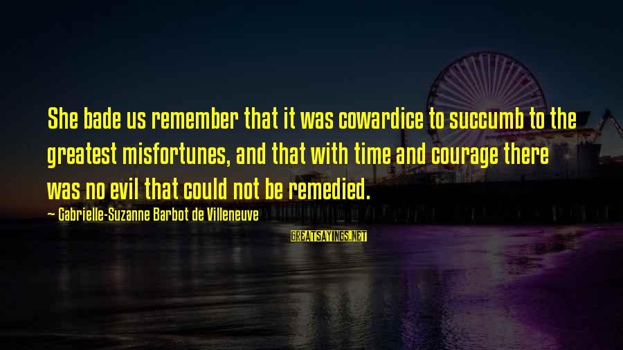 Cowardice And Courage Sayings By Gabrielle-Suzanne Barbot De Villeneuve: She bade us remember that it was cowardice to succumb to the greatest misfortunes, and