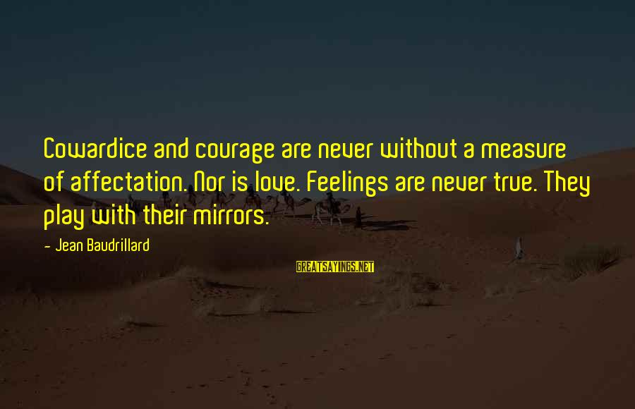 Cowardice And Courage Sayings By Jean Baudrillard: Cowardice and courage are never without a measure of affectation. Nor is love. Feelings are