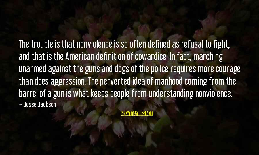 Cowardice And Courage Sayings By Jesse Jackson: The trouble is that nonviolence is so often defined as refusal to fight, and that