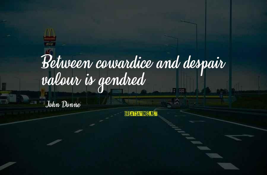 Cowardice And Courage Sayings By John Donne: Between cowardice and despair, valour is gendred.