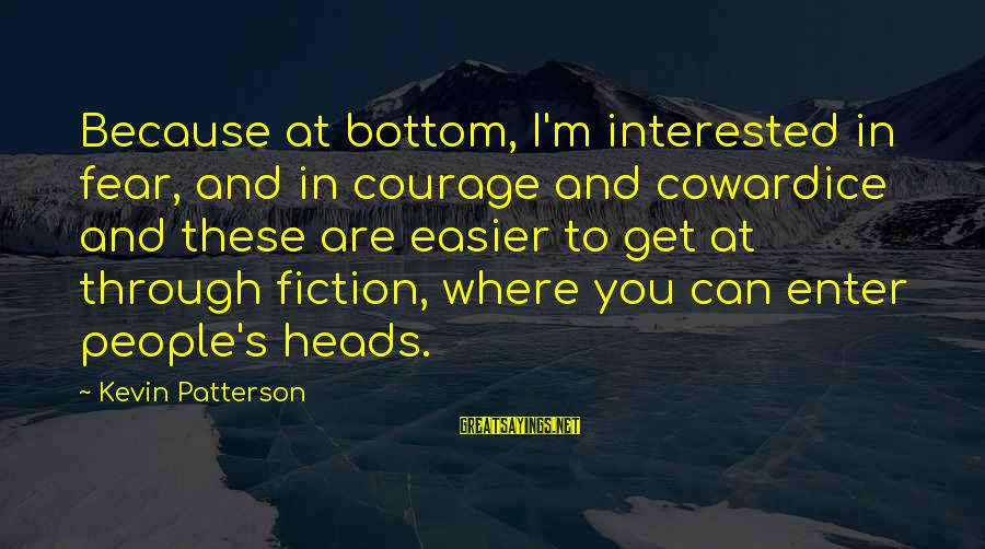 Cowardice And Courage Sayings By Kevin Patterson: Because at bottom, I'm interested in fear, and in courage and cowardice and these are