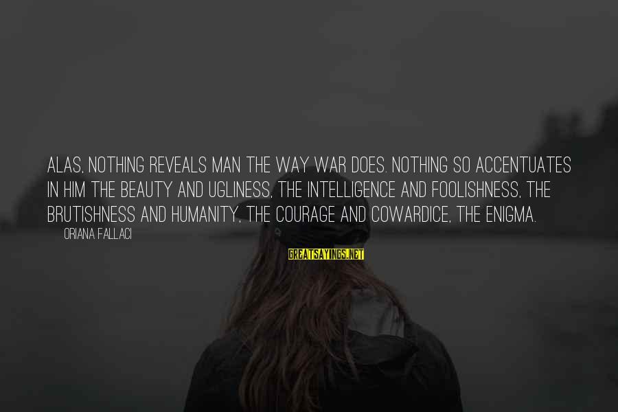 Cowardice And Courage Sayings By Oriana Fallaci: Alas, nothing reveals man the way war does. Nothing so accentuates in him the beauty