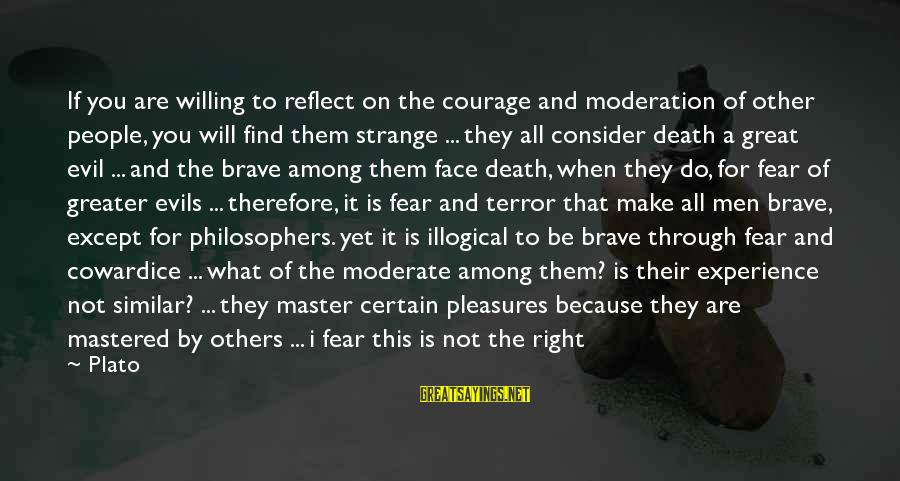 Cowardice And Courage Sayings By Plato: If you are willing to reflect on the courage and moderation of other people, you
