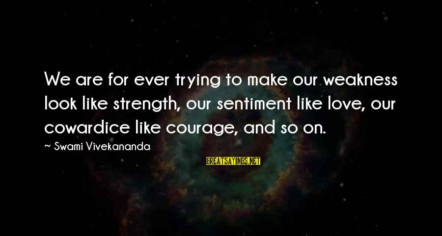 Cowardice And Courage Sayings By Swami Vivekananda: We are for ever trying to make our weakness look like strength, our sentiment like