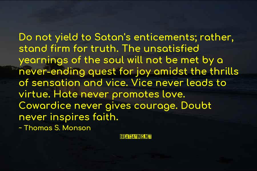 Cowardice And Courage Sayings By Thomas S. Monson: Do not yield to Satan's enticements; rather, stand firm for truth. The unsatisfied yearnings of