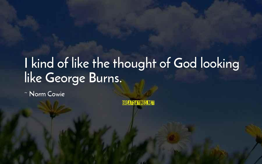 Cowie's Sayings By Norm Cowie: I kind of like the thought of God looking like George Burns.
