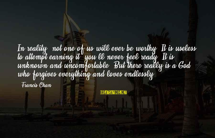 Coworker Valentine Sayings By Francis Chan: In reality, not one of us will ever be worthy. It is useless to attempt