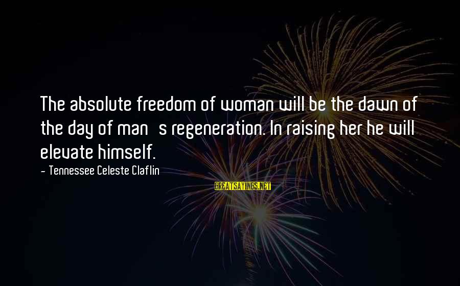 Crab Food Sayings By Tennessee Celeste Claflin: The absolute freedom of woman will be the dawn of the day of man's regeneration.