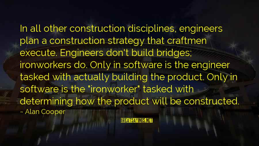 Craftmen Sayings By Alan Cooper: In all other construction disciplines, engineers plan a construction strategy that craftmen execute. Engineers don't