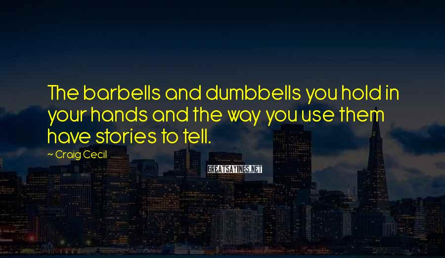 Craig Cecil Sayings: The barbells and dumbbells you hold in your hands and the way you use them